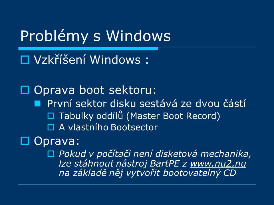 Problémy s Windows  Vzkříšení Windows :  Oprava boot sektoru: První sektor disku sestává ze dvou částí  Tabulky oddílů (Master Boot Record)  A vlastního Bootsector  Oprava:  Pokud v počítači není disketová mechanika, lze stáhnout nástroj BartPE z www.nu2.nu na základě něj vytvořit bootovatelný CDwww.nu2.nu