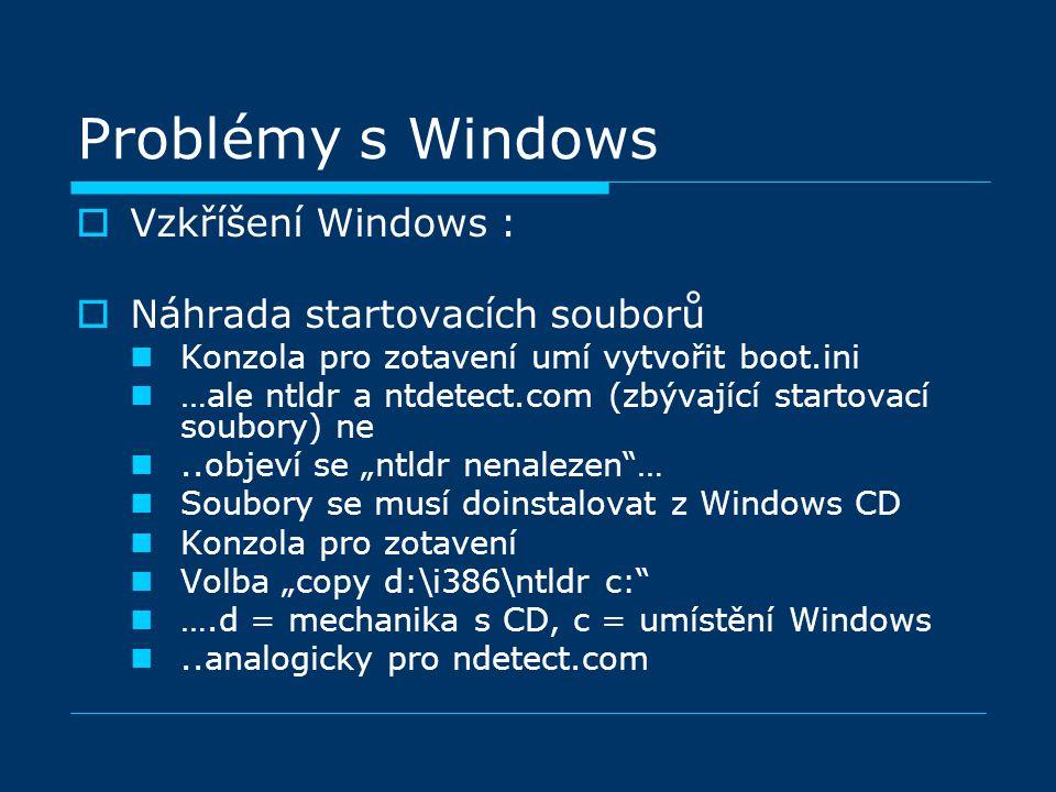 """Problémy s Windows  Vzkříšení Windows :  Náhrada startovacích souborů Konzola pro zotavení umí vytvořit boot.ini …ale ntldr a ntdetect.com (zbývající startovací soubory) ne..objeví se """"ntldr nenalezen … Soubory se musí doinstalovat z Windows CD Konzola pro zotavení Volba """"copy d:\i386\ntldr c: ….d = mechanika s CD, c = umístění Windows..analogicky pro ndetect.com"""