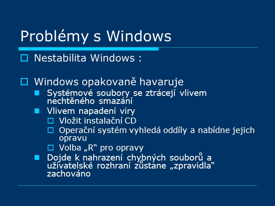 """Problémy s Windows  Nestabilita Windows :  Windows opakovaně havaruje Systémové soubory se ztrácejí vlivem nechtěného smazání Vlivem napadení viry  Vložit instalační CD  Operační systém vyhledá oddíly a nabídne jejich opravu  Volba """"R pro opravy Dojde k nahrazení chybných souborů a uživatelské rozhraní zůstane """"zpravidla zachováno"""