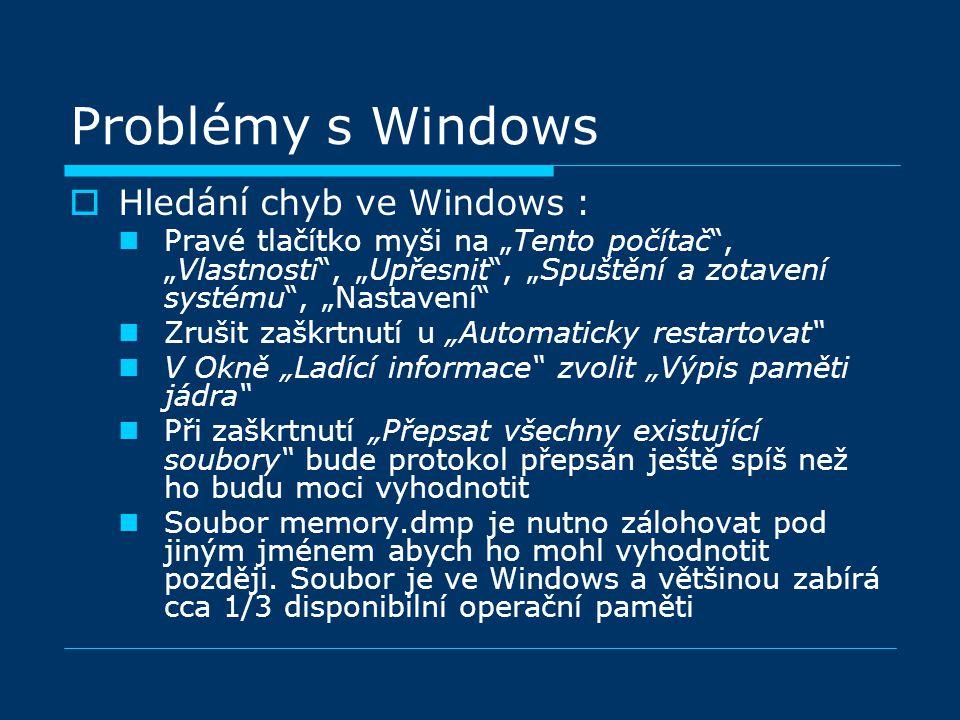 """Problémy s Windows  Hledání chyb ve Windows : Pravé tlačítko myši na """"Tento počítač , """"Vlastnosti , """"Upřesnit , """"Spuštění a zotavení systému , """"Nastavení Zrušit zaškrtnutí u """"Automaticky restartovat V Okně """"Ladící informace zvolit """"Výpis paměti jádra Při zaškrtnutí """"Přepsat všechny existující soubory bude protokol přepsán ještě spíš než ho budu moci vyhodnotit Soubor memory.dmp je nutno zálohovat pod jiným jménem abych ho mohl vyhodnotit později."""
