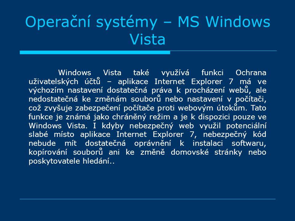 Operační systémy – MS Windows Vista Windows Vista také využívá funkci Ochrana uživatelských účtů – aplikace Internet Explorer 7 má ve výchozím nastavení dostatečná práva k procházení webů, ale nedostatečná ke změnám souborů nebo nastavení v počítači, což zvyšuje zabezpečení počítače proti webovým útokům.