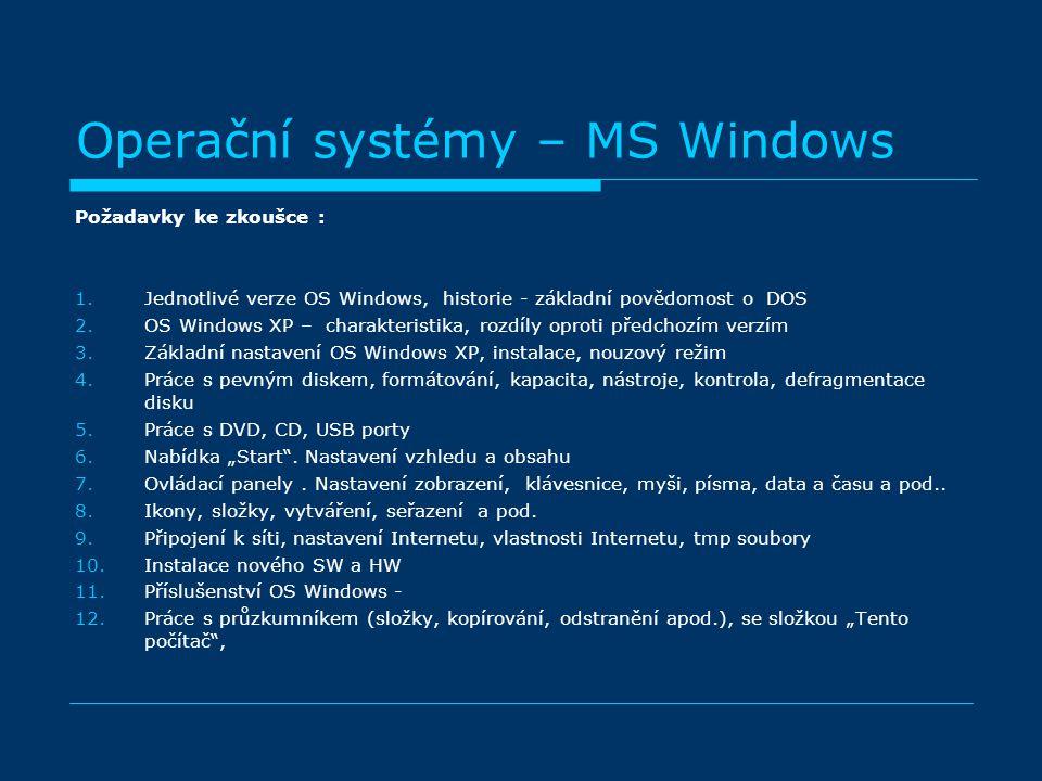 """Operační systémy – MS Windows Požadavky ke zkoušce : 1.Jednotlivé verze OS Windows, historie - základní povědomost o DOS 2.OS Windows XP – charakteristika, rozdíly oproti předchozím verzím 3.Základní nastavení OS Windows XP, instalace, nouzový režim 4.Práce s pevným diskem, formátování, kapacita, nástroje, kontrola, defragmentace disku 5.Práce s DVD, CD, USB porty 6.Nabídka """"Start ."""