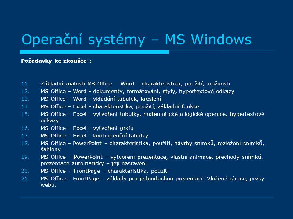 Operační systémy – MS Windows Požadavky ke zkoušce : 11.Základní znalosti MS Office - Word – charakteristika, použití, možnosti 12.MS Office – Word - dokumenty, formátování, styly, hypertextové odkazy 13.MS Office – Word - vkládání tabulek, kreslení 14.MS Office – Excel - charakteristika, použití, základní funkce 15.MS Office – Excel - vytvoření tabulky, matematické a logické operace, hypertextové odkazy 16.MS Office – Excel - vytvoření grafu 17.MS Office – Excel - kontingenční tabulky 18.MS Office – PowerPoint – charakteristika, použití, návrhy snímků, rozložení snímků, šablony 19.MS Office - PowerPoint – vytvoření prezentace, vlastní animace, přechody snímků, prezentace automaticky – její nastavení 20.MS Office - FrontPage – charakteristika, použití 21.MS Office – FrontPage – základy pro jednoduchou prezentaci.