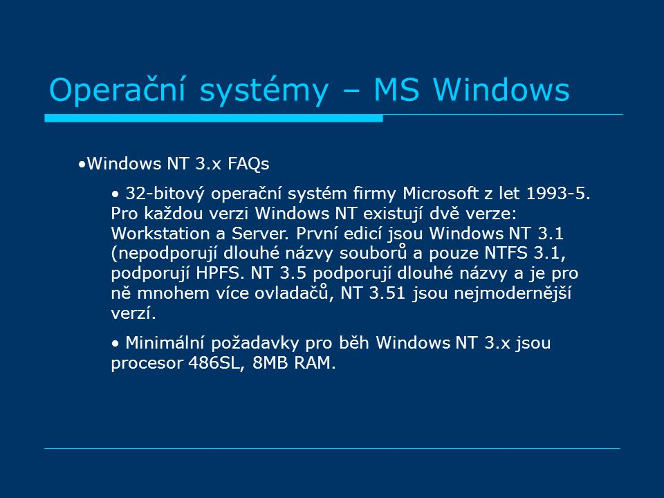 Operační systémy – MS Windows Windows NT 3.x FAQs 32-bitový operační systém firmy Microsoft z let 1993-5. Pro každou verzi Windows NT existují dvě ver