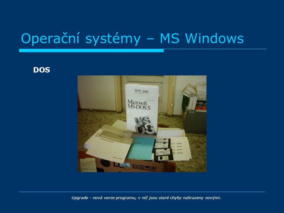 Operační systémy – MS Windows DOS Upgrade - nová verze programu, v níž jsou staré chyby nahrazeny novými.