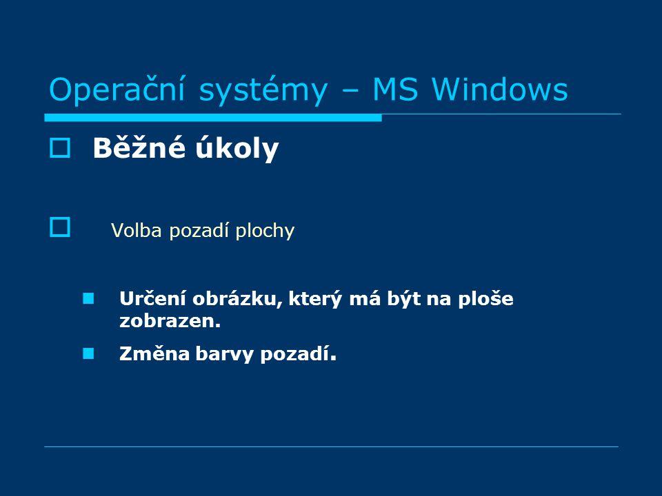 Operační systémy – MS Windows BBěžné úkoly  Volba pozadí plochy Určení obrázku, který má být na ploše zobrazen. Změna barvy pozadí.