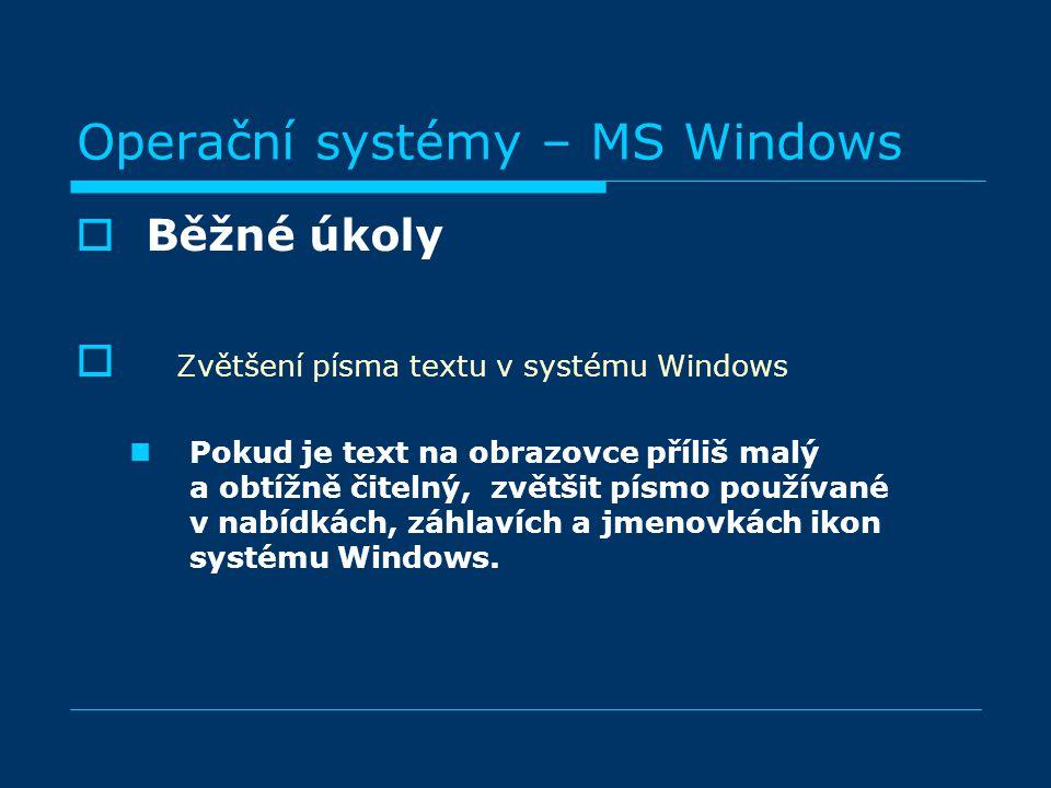 Operační systémy – MS Windows BBěžné úkoly  Zvětšení písma textu v systému Windows Pokud je text na obrazovce příliš malý a obtížně čitelný, zvětšit písmo používané v nabídkách, záhlavích a jmenovkách ikon systému Windows.