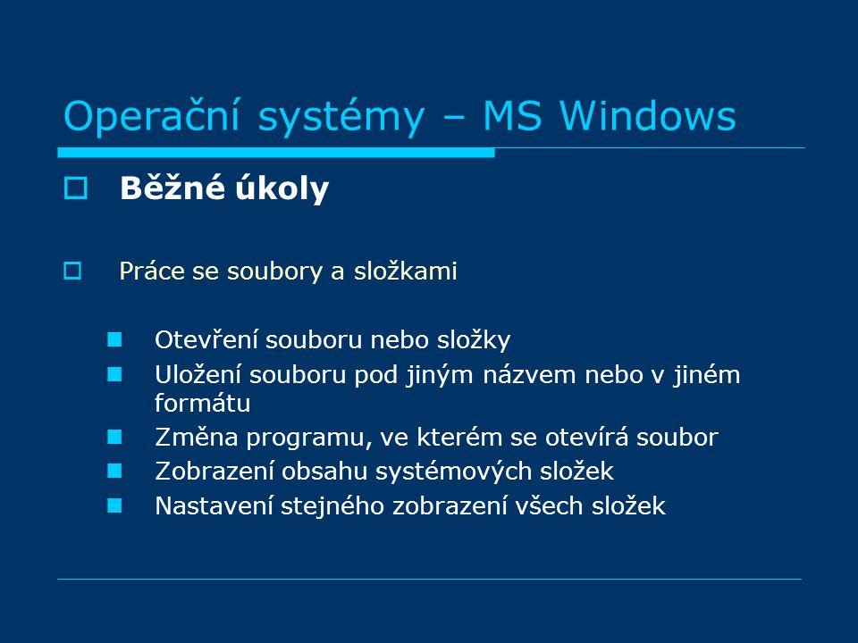 Operační systémy – MS Windows BBěžné úkoly PPráce se soubory a složkami Otevření souboru nebo složky Uložení souboru pod jiným názvem nebo v jiném formátu Změna programu, ve kterém se otevírá soubor Zobrazení obsahu systémových složek Nastavení stejného zobrazení všech složek