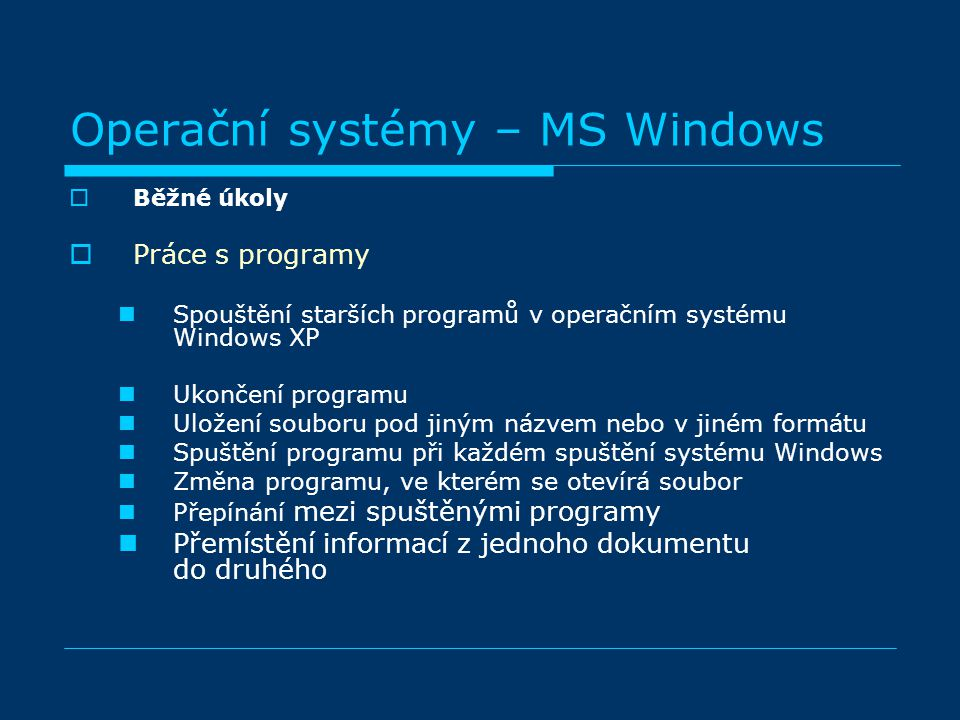  Běžné úkoly  Práce s programy Spouštění starších programů v operačním systému Windows XP Ukončení programu Uložení souboru pod jiným názvem nebo v jiném formátu Spuštění programu při každém spuštění systému Windows Změna programu, ve kterém se otevírá soubor Přepínání mezi spuštěnými programy Přemístění informací z jednoho dokumentu do druhého