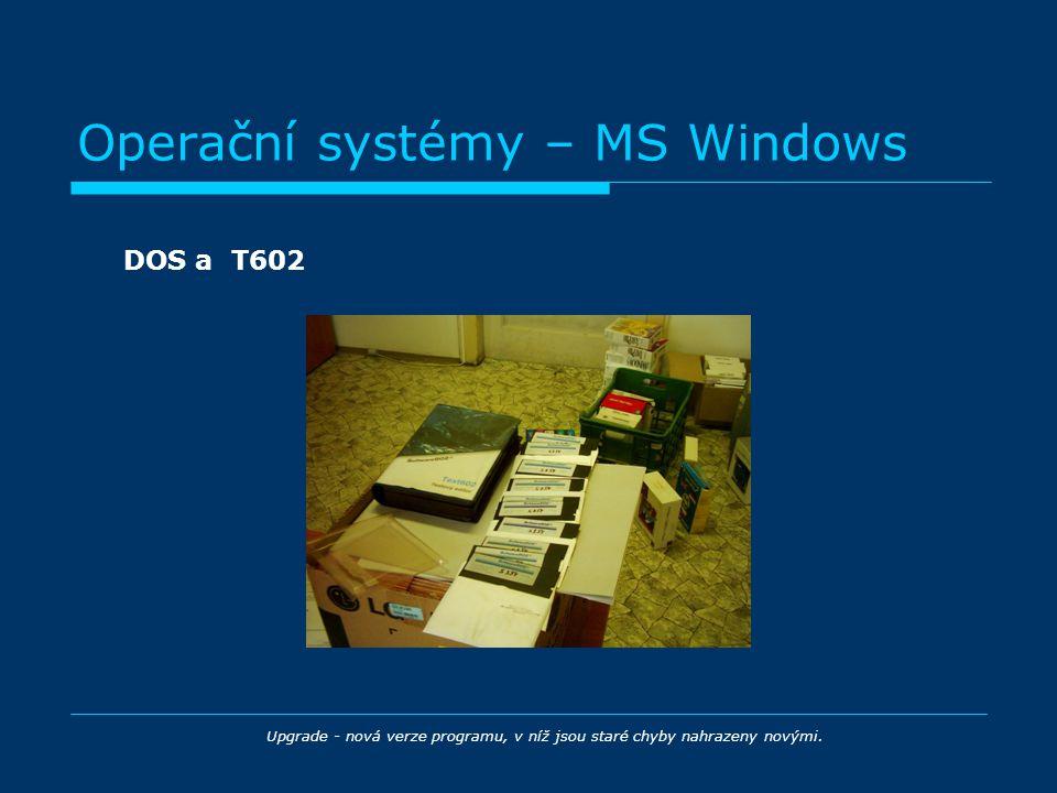 Operační systémy – MS Windows DOS a T602 Upgrade - nová verze programu, v níž jsou staré chyby nahrazeny novými.