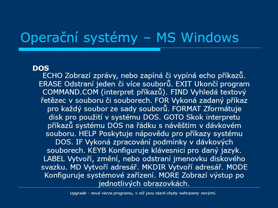 Operační systémy – MS Windows DOS Upgrade - nová verze programu, v níž jsou staré chyby nahrazeny novými. ECHO Zobrazí zprávy, nebo zapíná či vypíná e