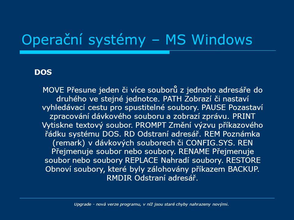 Operační systémy – MS Windows DOS Upgrade - nová verze programu, v níž jsou staré chyby nahrazeny novými. MOVE Přesune jeden či více souborů z jednoho