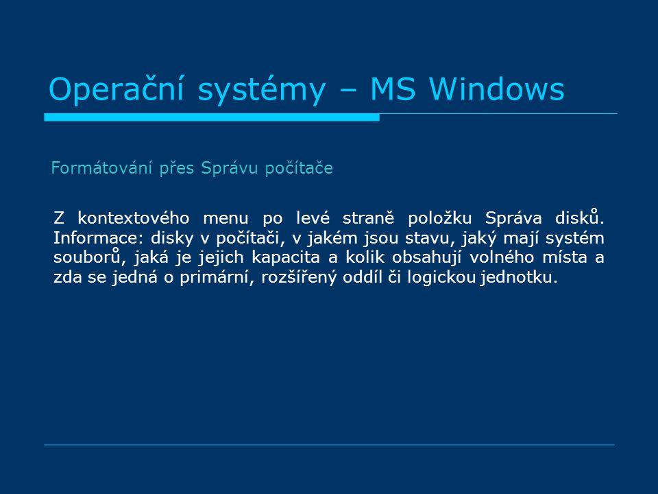 Operační systémy – MS Windows Formátování přes Správu počítače Z kontextového menu po levé straně položku Správa disků. Informace: disky v počítači, v
