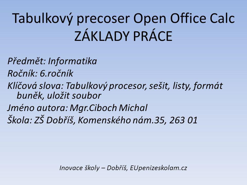 Tabulkový precoser Open Office Calc ZÁKLADY PRÁCE Předmět: Informatika Ročník: 6.ročník Klíčová slova: Tabulkový procesor, sešit, listy, formát buněk,