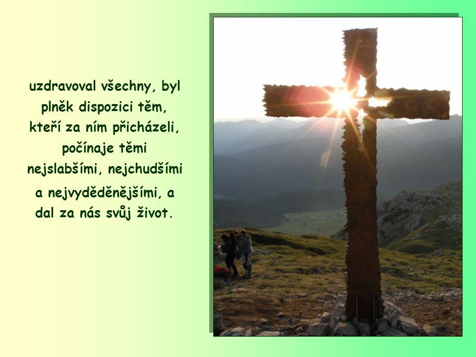 uzdravoval všechny, byl plněk dispozici těm, kteří za ním přicházeli, počínaje těmi nejslabšími, nejchudšími a nejvyděděnějšími, a dal za nás svůj život.
