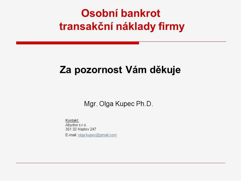 Osobní bankrot transakční náklady firmy Za pozornost Vám děkuje Mgr. Olga Kupec Ph.D. Kontakt: Abydos s.r.o. 351 32 Hazlov 247 E-mail: olga.kupec@gmai