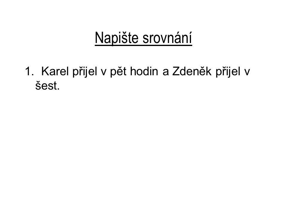 Napište srovnání 1. Karel přijel v pět hodin a Zdeněk přijel v šest.