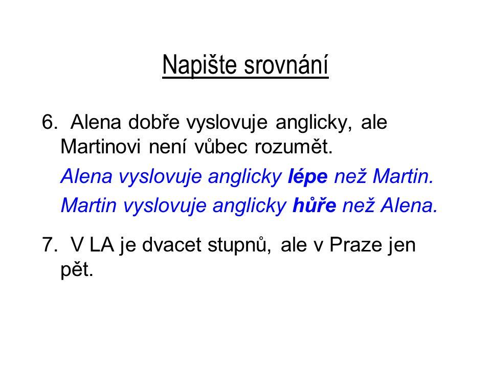 Napište srovnání 6. Alena dobře vyslovuje anglicky, ale Martinovi není vůbec rozumět.