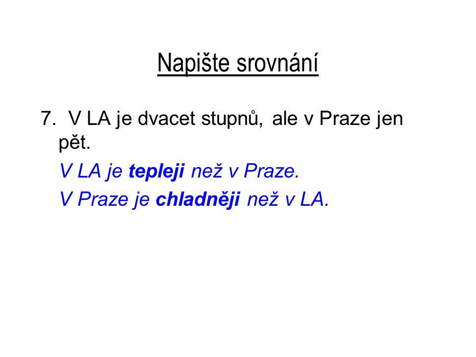 Napište srovnání 7. V LA je dvacet stupnů, ale v Praze jen pět.
