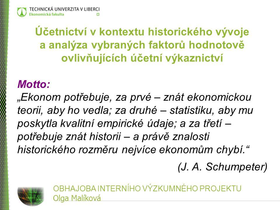OBHAJOBA INTERNÍHO VÝZKUMNÉHO PROJEKTU Olga Malíková Účetnictví v kontextu historického vývoje a analýza vybraných faktorů hodnotově ovlivňujících úče