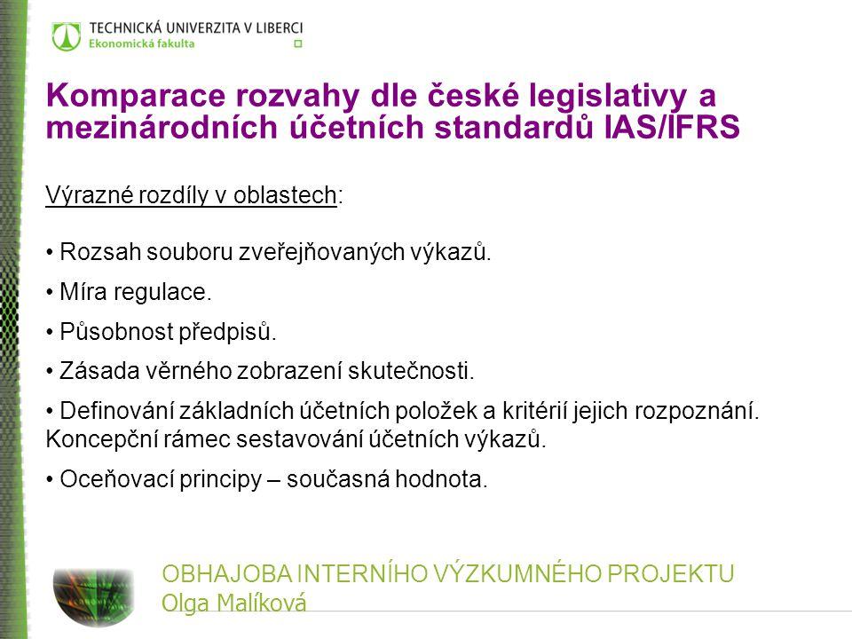 OBHAJOBA INTERNÍHO VÝZKUMNÉHO PROJEKTU Olga Malíková Komparace rozvahy dle české legislativy a mezinárodních účetních standardů IAS/IFRS Výrazné rozdí