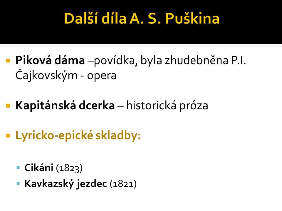  Piková dáma –povídka, byla zhudebněna P.I. Čajkovským - opera  Kapitánská dcerka – historická próza  Lyricko-epické skladby:  Cikáni (1823)  Kav
