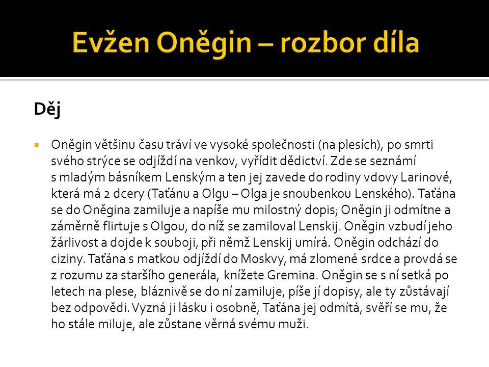 Děj  Oněgin většinu času tráví ve vysoké společnosti (na plesích), po smrti svého strýce se odjíždí na venkov, vyřídit dědictví. Zde se seznámí s mla