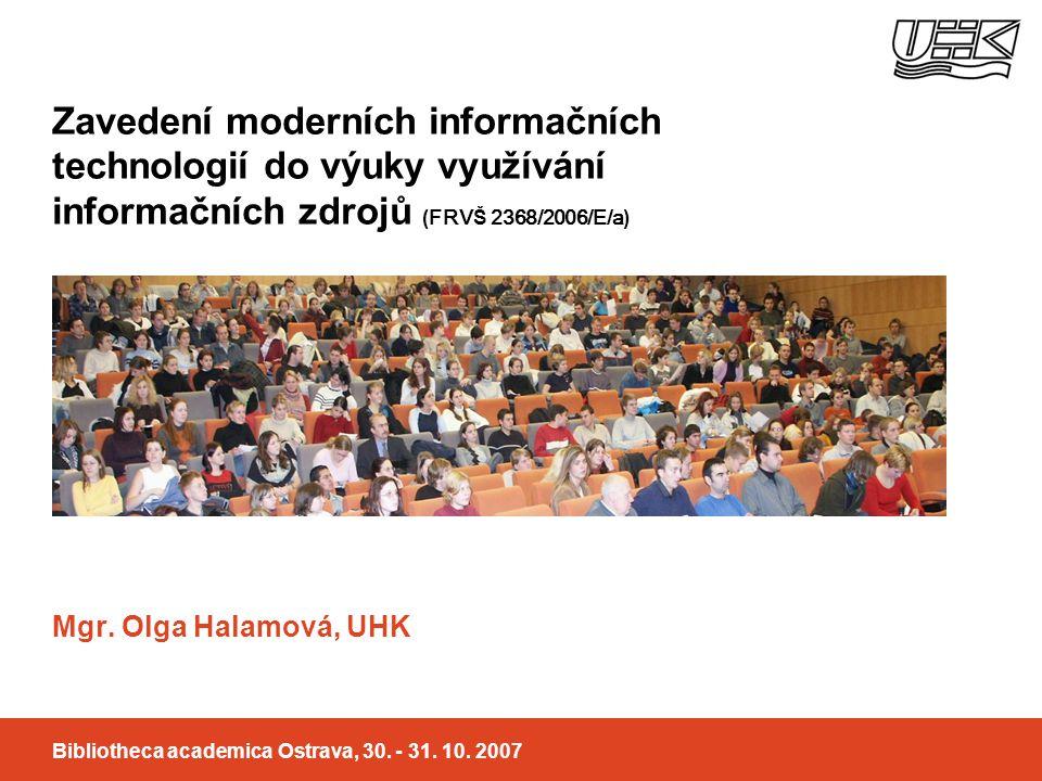 Zavedení moderních informačních technologií do výuky využívání informačních zdrojů ( FRV Š 2368/2006/E/a ) Mgr. Olga Halamová, UHK Bibliotheca academi