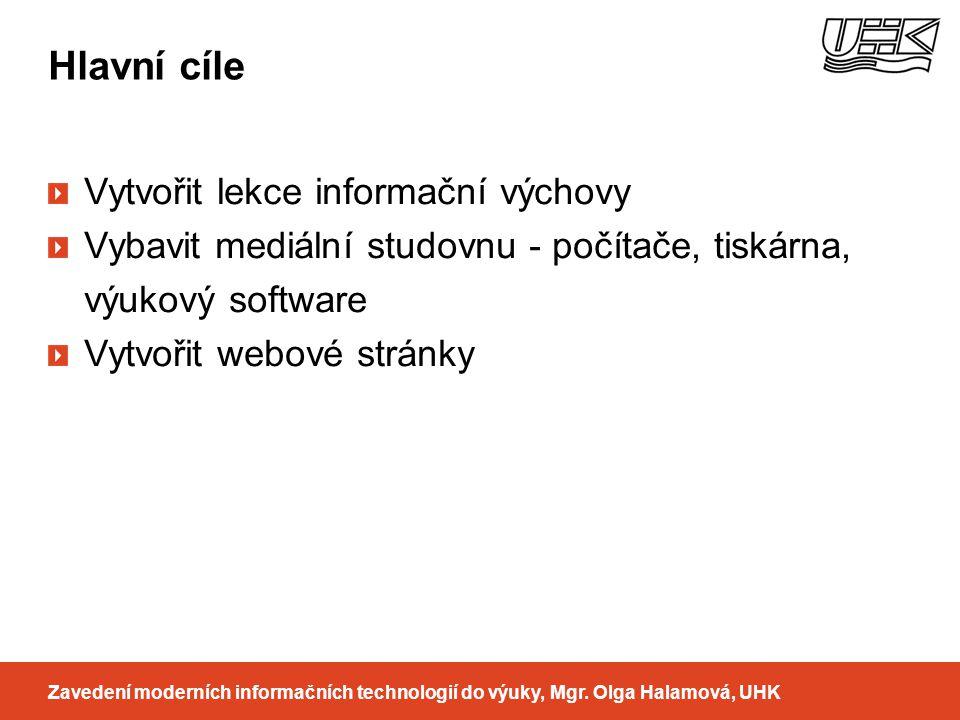 Hlavní cíle Zavedení moderních informačních technologií do výuky, Mgr. Olga Halamová, UHK Vytvořit lekce informační výchovy Vybavit mediální studovnu