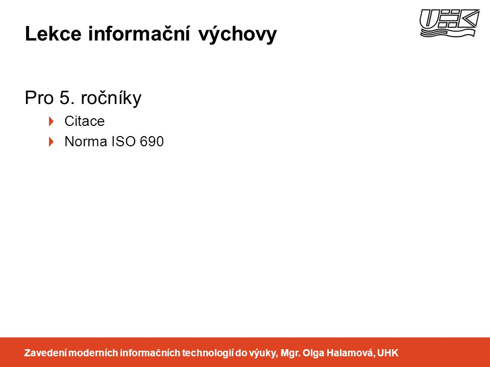 Lekce informační výchovy Pro 5. ročníky Citace Norma ISO 690 Zavedení moderních informačních technologií do výuky, Mgr. Olga Halamová, UHK