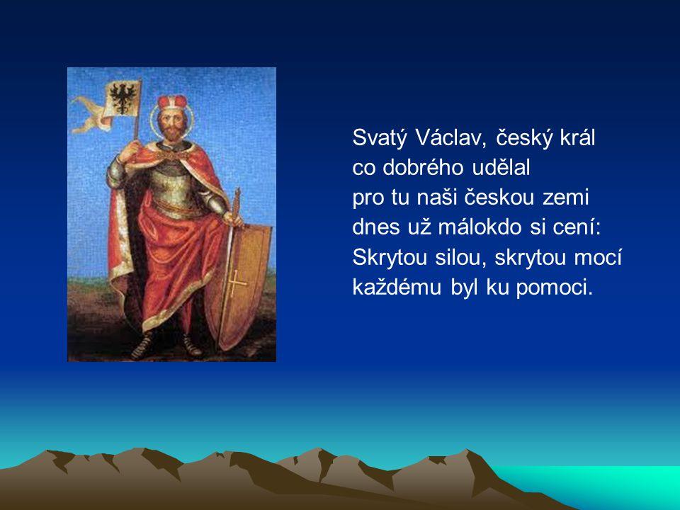 Svatý Václav, český král co dobrého udělal pro tu naši českou zemi dnes už málokdo si cení: Skrytou silou, skrytou mocí každému byl ku pomoci.