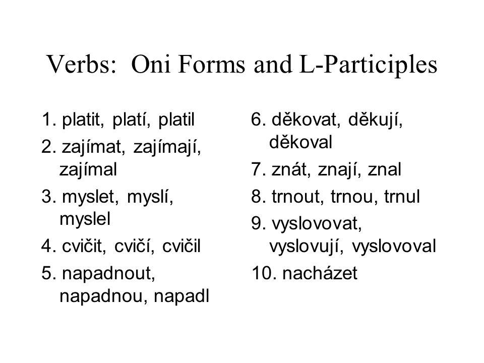Verbs: Oni Forms and L-Participles 1. platit, platí, platil 2. zajímat, zajímají, zajímal 3. myslet, myslí, myslel 4. cvičit, cvičí, cvičil 5. napadno