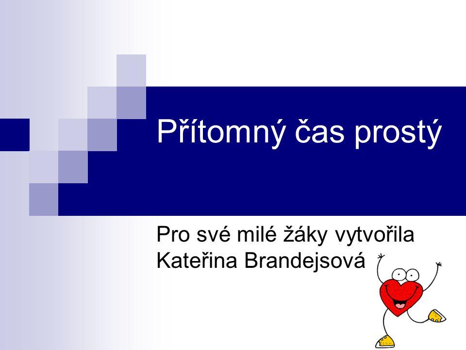 Přítomný čas prostý Pro své milé žáky vytvořila Kateřina Brandejsová