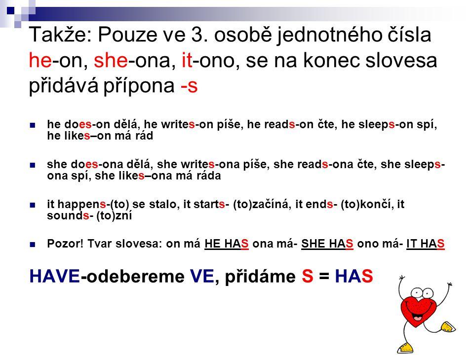 Takže: Pouze ve 3. osobě jednotného čísla he-on, she-ona, it-ono, se na konec slovesa přidává přípona -s he does-on dělá, he writes-on píše, he reads-