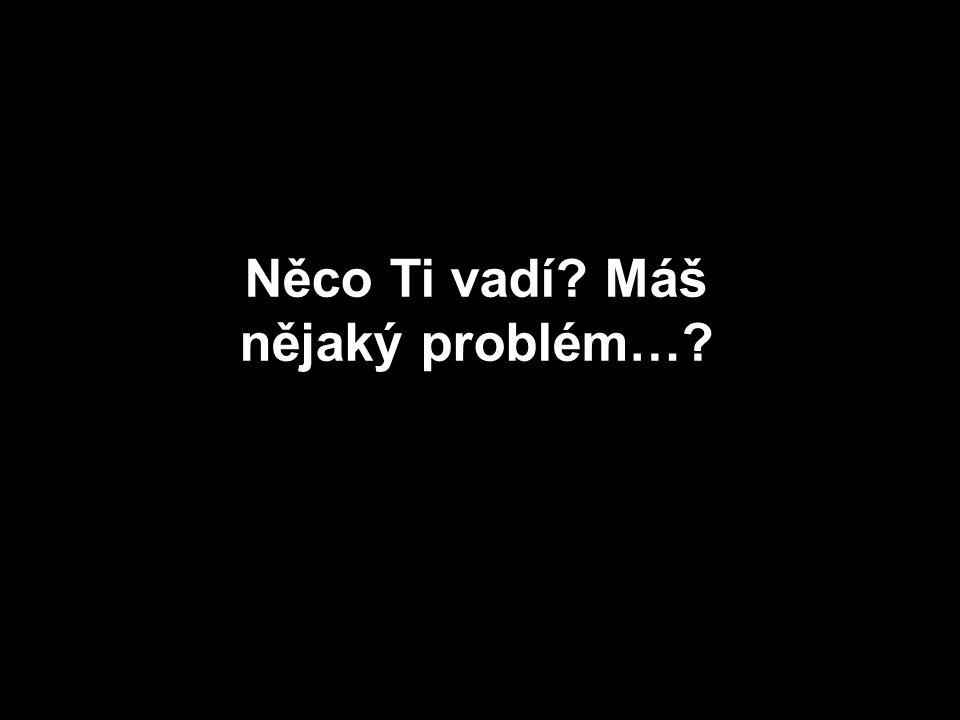 Něco Ti vadí? Máš nějaký problém…?