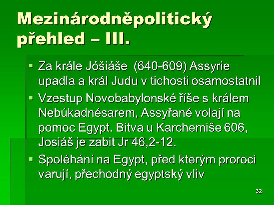 32 Mezinárodněpolitický přehled – III.  Za krále Jóšiáše (640-609) Assyrie upadla a král Judu v tichosti osamostatnil  Vzestup Novobabylonské říše s