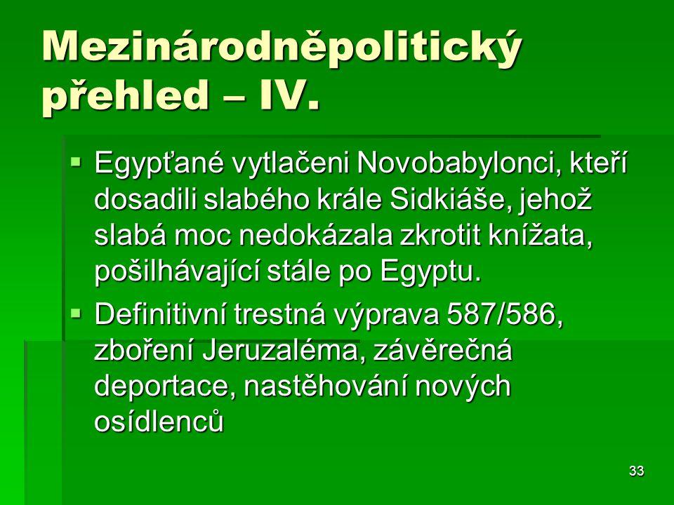 33 Mezinárodněpolitický přehled – IV.  Egypťané vytlačeni Novobabylonci, kteří dosadili slabého krále Sidkiáše, jehož slabá moc nedokázala zkrotit kn