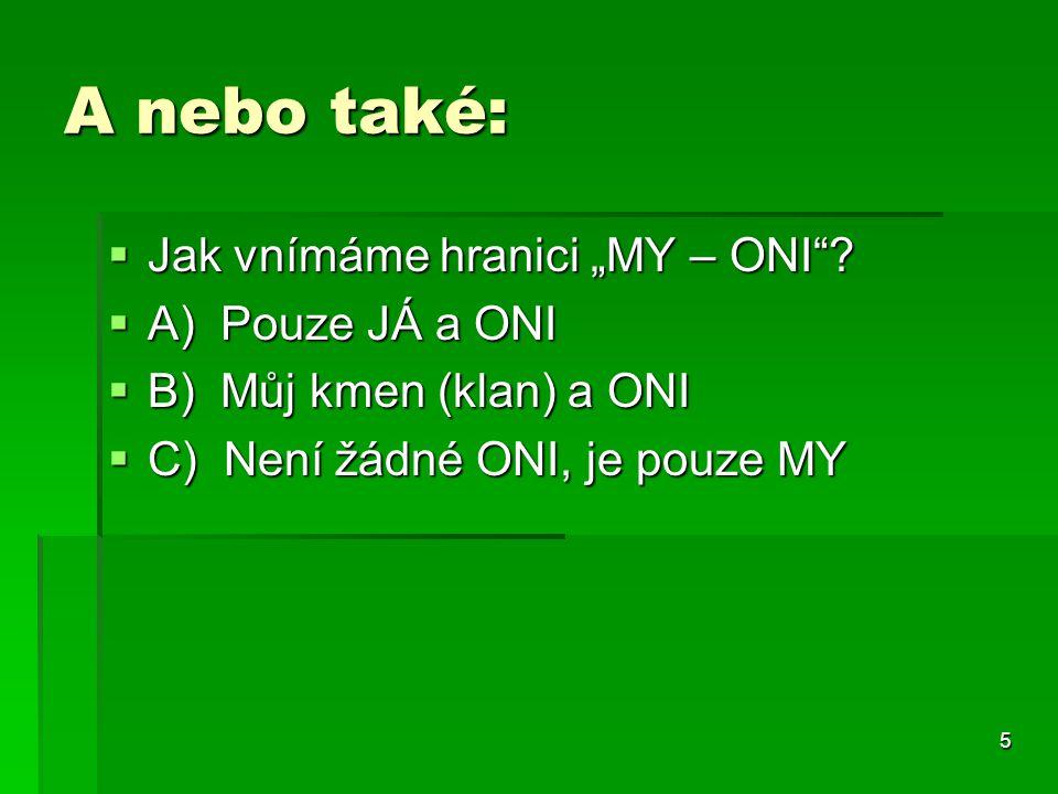 """5 A nebo také:  Jak vnímáme hranici """"MY – ONI""""?  A) Pouze JÁ a ONI  B) Můj kmen (klan) a ONI  C) Není žádné ONI, je pouze MY"""