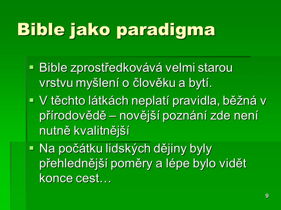 9 Bible jako paradigma  Bible zprostředkovává velmi starou vrstvu myšlení o člověku a bytí.  V těchto látkách neplatí pravidla, běžná v přírodovědě