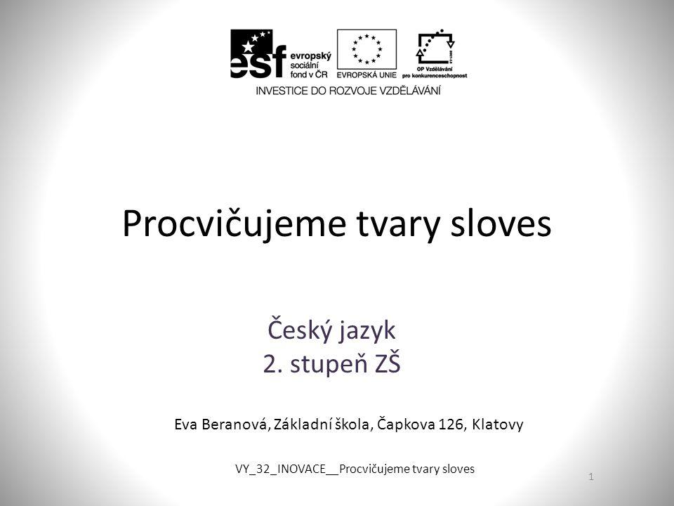 Procvičujeme tvary sloves Český jazyk 2. stupeň ZŠ 1 Eva Beranová, Základní škola, Čapkova 126, Klatovy VY_32_INOVACE__Procvičujeme tvary sloves