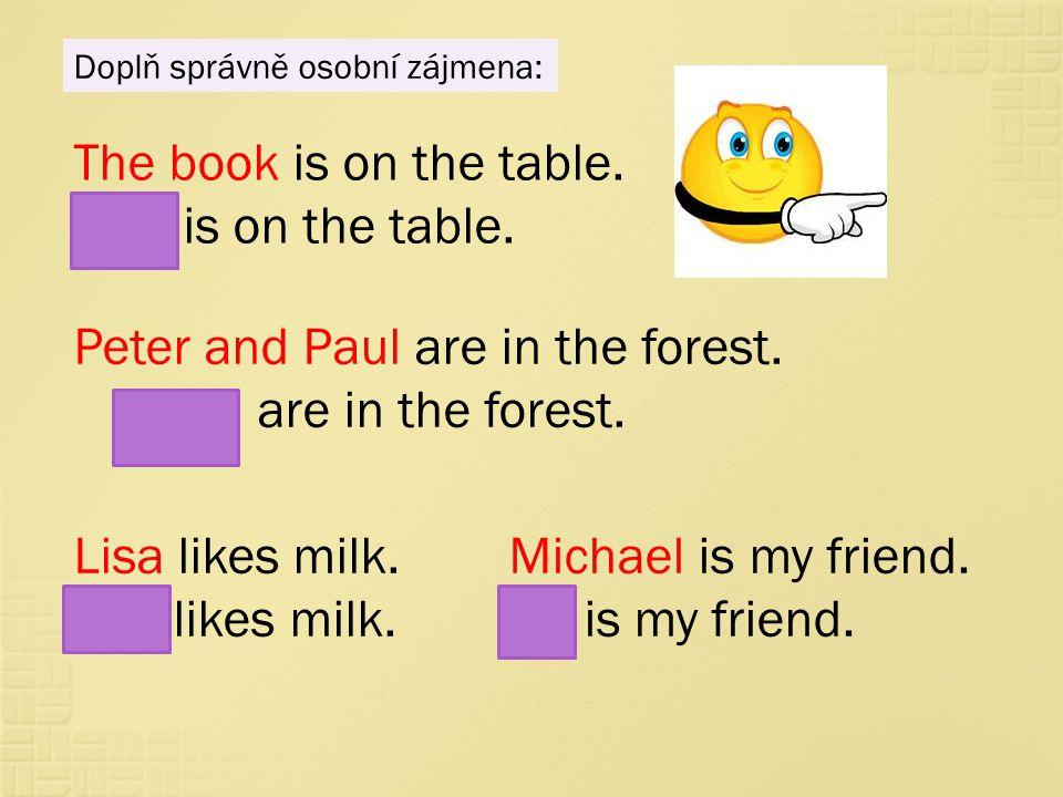 Doplň správně osobní zájmena: The book is on the table. It is on the table. Peter and Paul are in the forest. They are in the forest. Lisa likes milk.