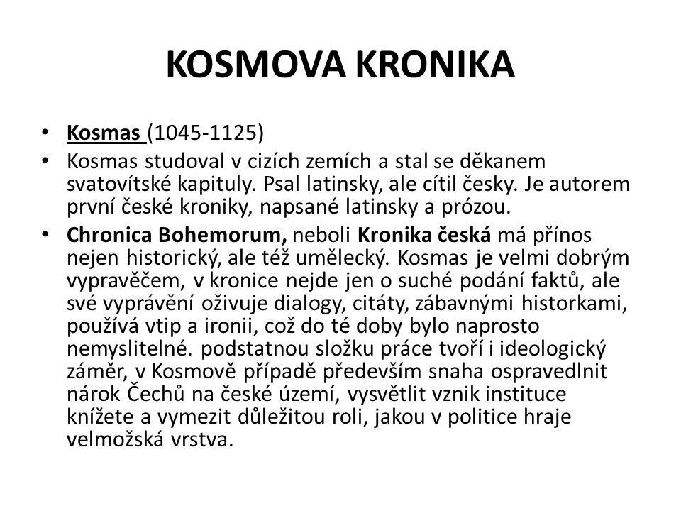KOSMOVA KRONIKA Kosmas (1045-1125) Kosmas studoval v cizích zemích a stal se děkanem svatovítské kapituly. Psal latinsky, ale cítil česky. Je autorem