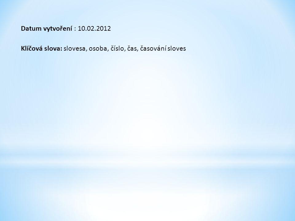 Datum vytvoření : 10.02.2012 Klíčová slova: slovesa, osoba, číslo, čas, časování sloves