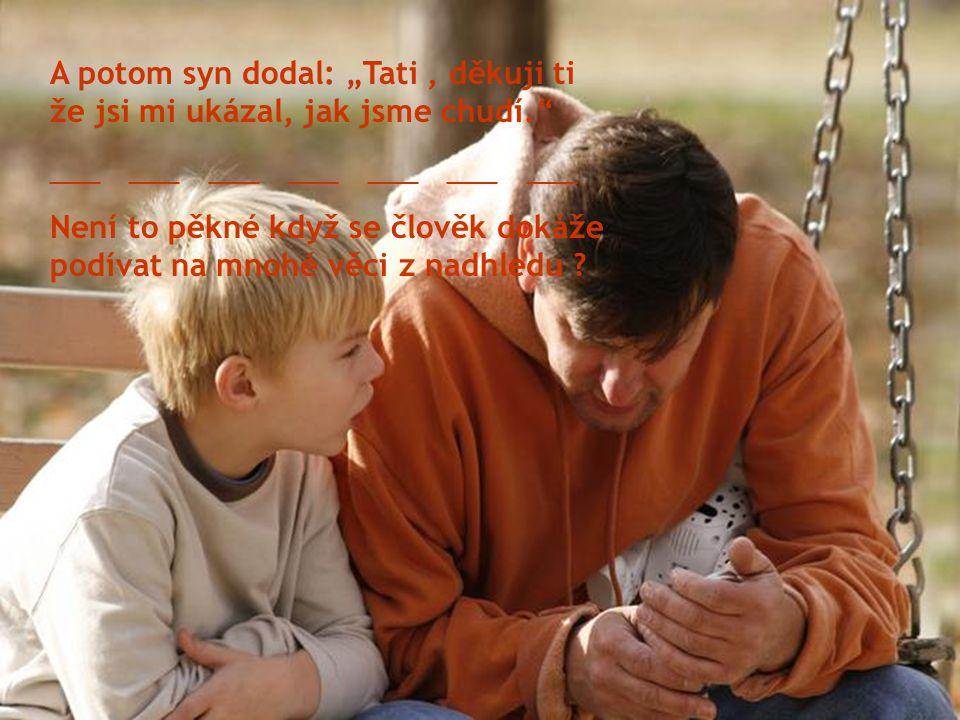 """A potom syn dodal: """"Tati, děkuji ti že jsi mi ukázal, jak jsme chudí. ___ ___ ___ ___ ___ ___ ___ Není to pěkné když se člověk dokáže podívat na mnohé věci z nadhledu ?"""