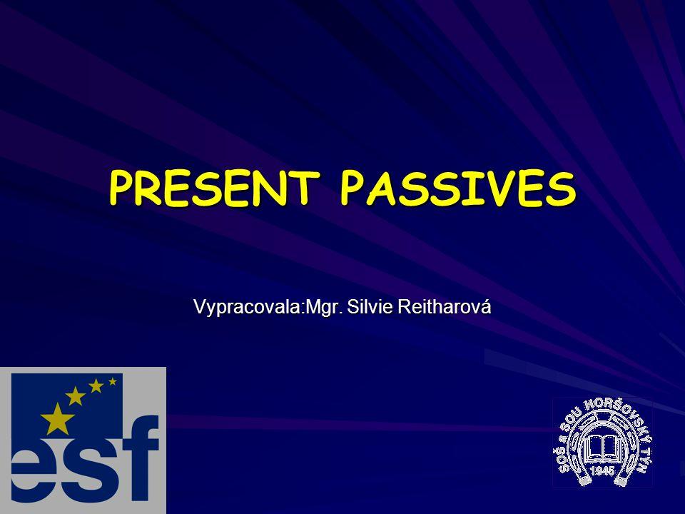 PRESENT PASSIVES Vypracovala:Mgr. Silvie Reitharová