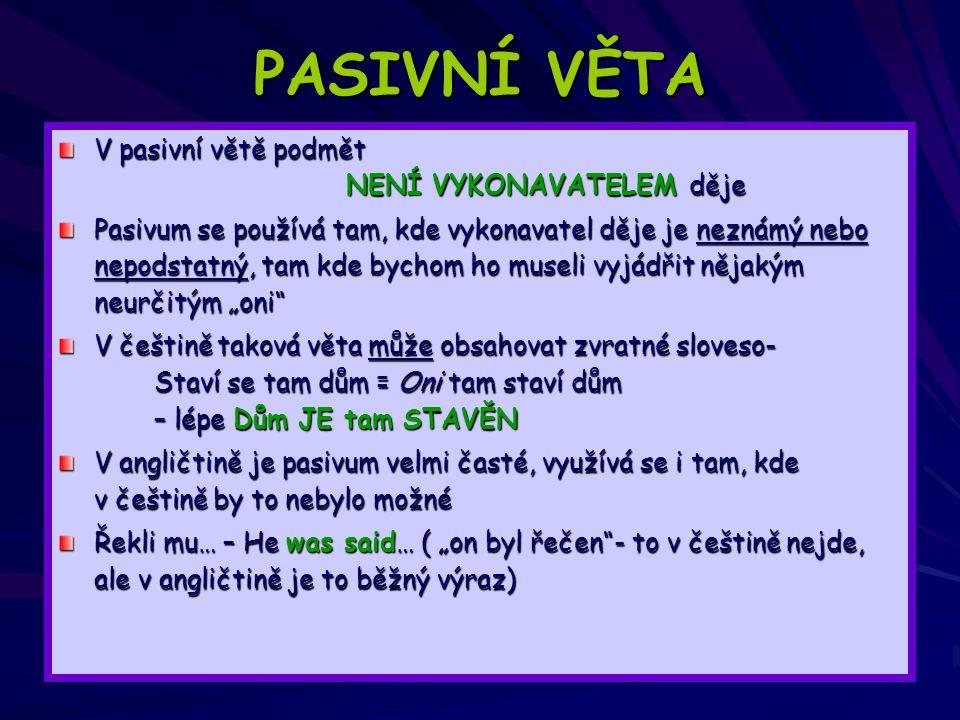 """PASIVNÍ VĚTA V pasivní větě podmět NENÍ VYKONAVATELEM děje Pasivum se používá tam, kde vykonavatel děje je neznámý nebo nepodstatný, tam kde bychom ho museli vyjádřit nějakým neurčitým """"oni V češtině taková věta může obsahovat zvratné sloveso- Staví se tam dům = Oni tam staví dům – lépe Dům JE tam STAVĚN V angličtině je pasivum velmi časté, využívá se i tam, kde v češtině by to nebylo možné Řekli mu… – He was said… ( """"on byl řečen - to v češtině nejde, ale v angličtině je to běžný výraz)"""