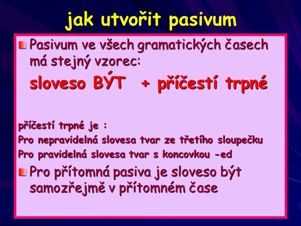 jak utvořit pasivum Pasivum ve všech gramatických časech má stejný vzorec: sloveso BÝT + příčestí trpné příčestí trpné je : Pro nepravidelná slovesa tvar ze třetího sloupečku Pro pravidelná slovesa tvar s koncovkou -ed Pro přítomná pasiva je sloveso být samozřejmě v přítomném čase