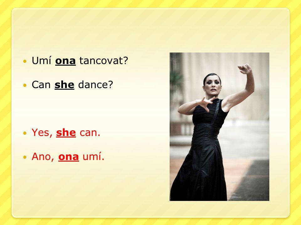 Umí ona tancovat? Can she dance? Yes, she can. Ano, ona umí.