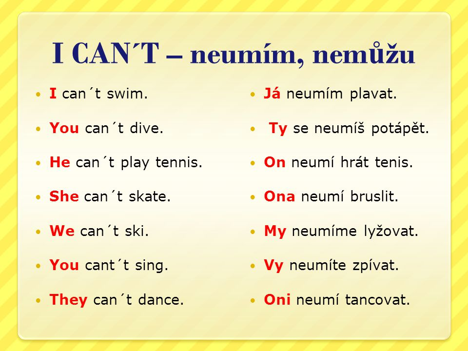 I CAN´T – neumím, nem ů žu I can´t swim. You can´t dive. He can´t play tennis. She can´t skate. We can´t ski. You cant´t sing. They can´t dance. Já ne