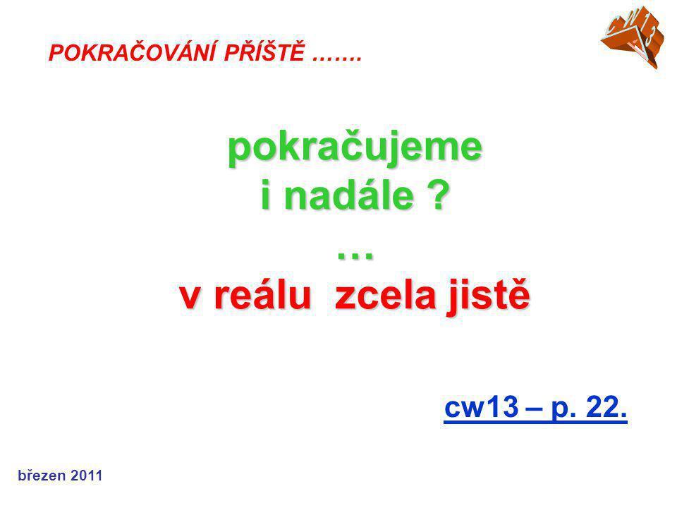 cw13 – p. 22. POKRAČOVÁNÍ PŘÍŠTĚ ……. pokračujeme i nadále … v reálu zcela jistě březen 2011